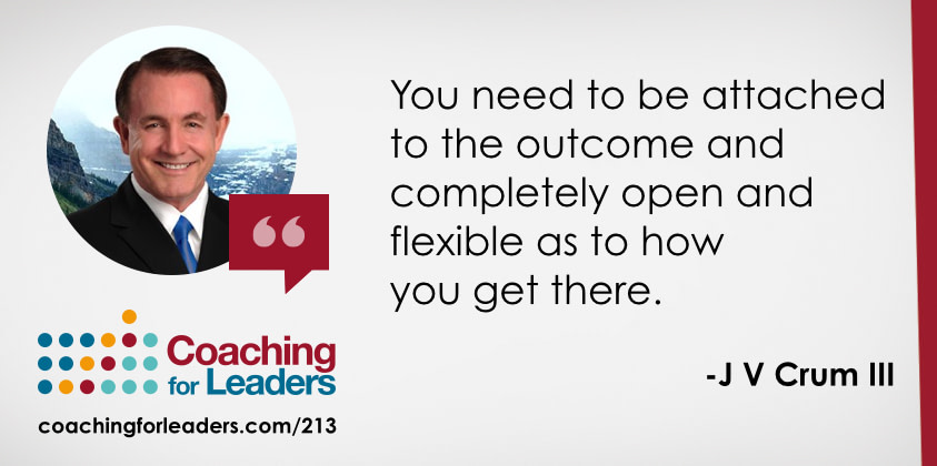 You need to be attached to the outcome and completely open and flexible as to how you get there.