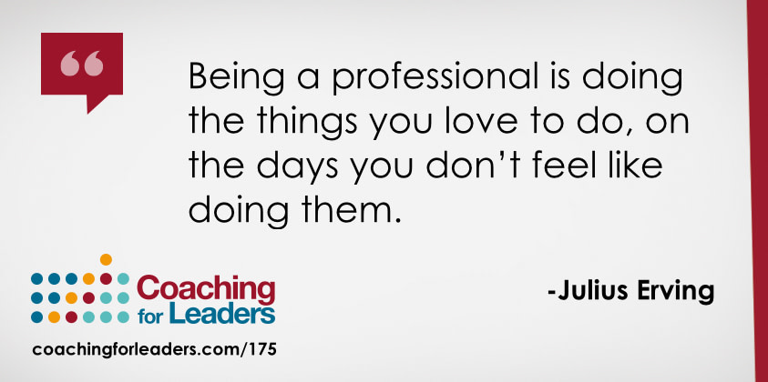 Being a professional is doing the things you love to do, on the days you don't feel like doing them.