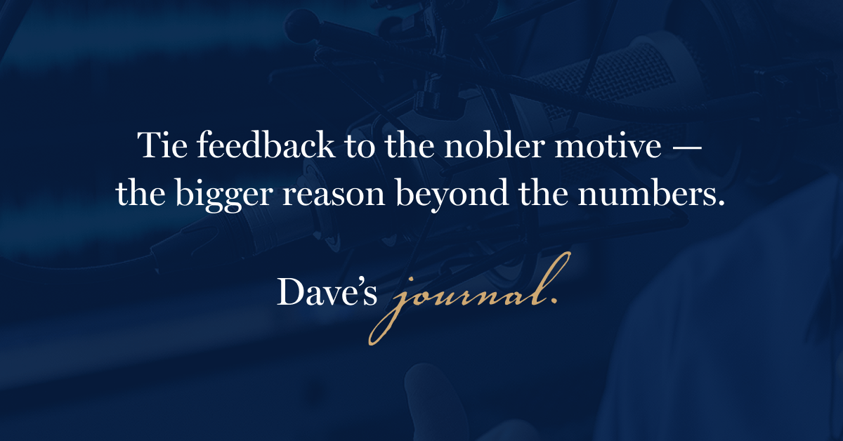 Tie feedback to the nobler motive — the bigger reason beyond the numbers.