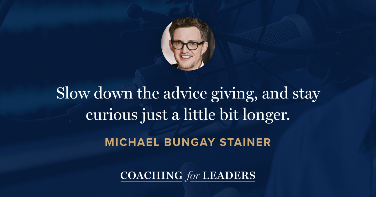 Slow down the advice giving, and stay curious just a little bit longer.