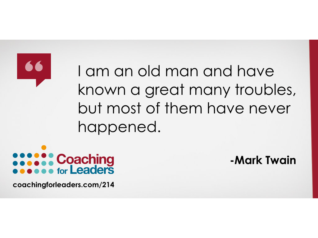 I am an old man and have known a great many troubles, but most of them have never happened.