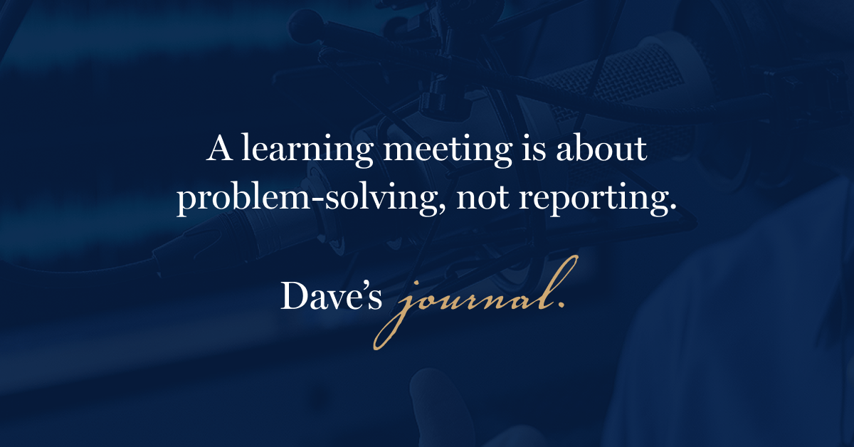 A learning meeting is about problem-solving, not reporting.