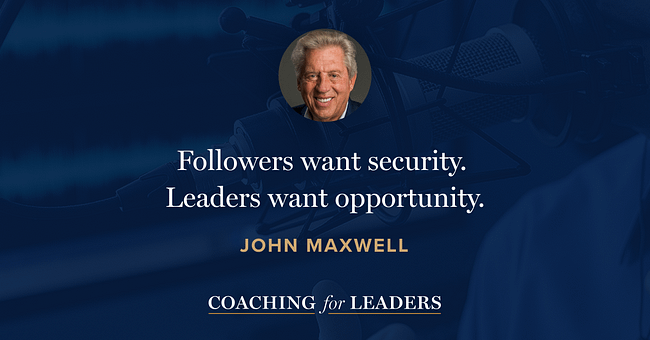 Followers want security. Leaders want opportunity.