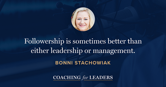 Followership is sometimes better than either leadership or management.