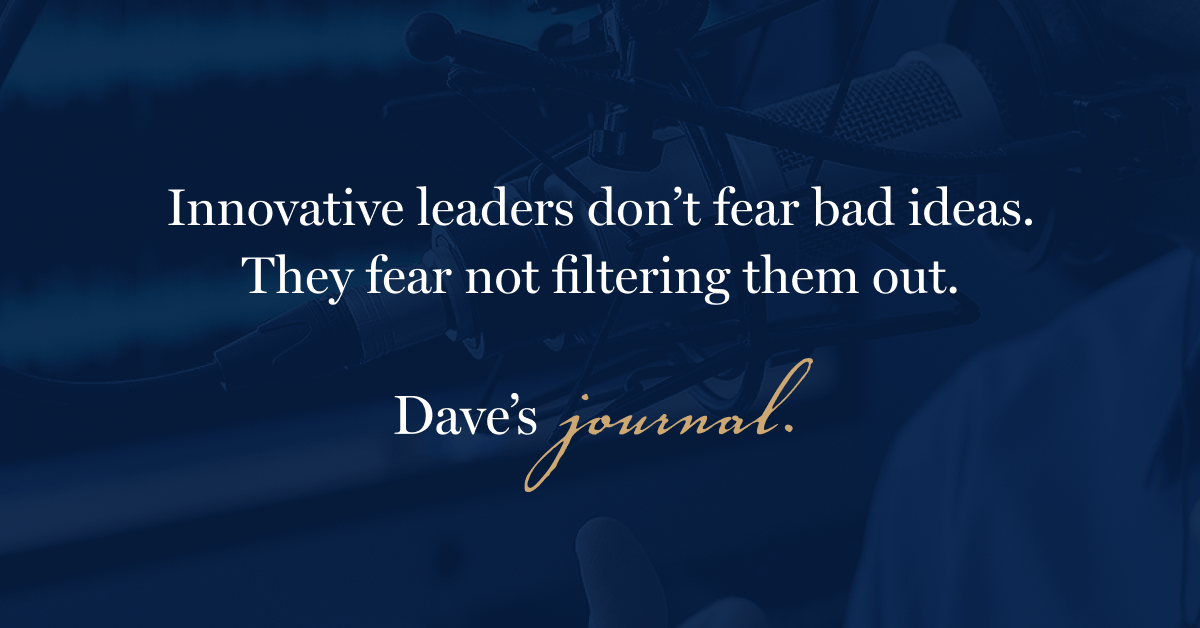 Innovative leaders don't fear bad ideas. They fear not filtering them out.
