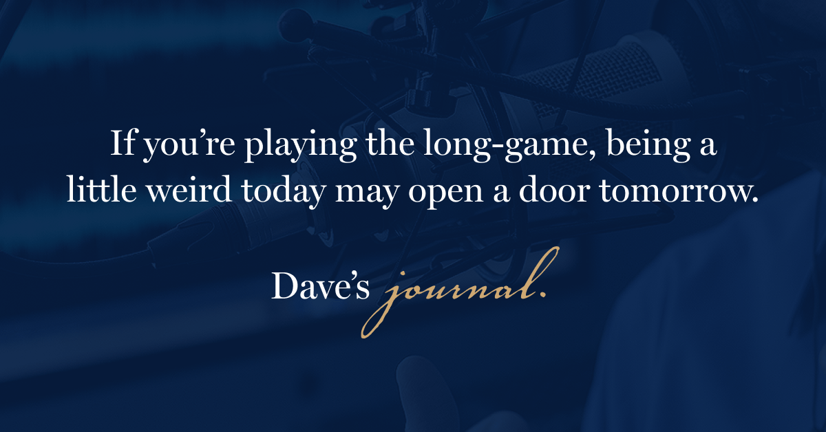 If you're playing the long-game, being a little weird today may open a door tomorrow.