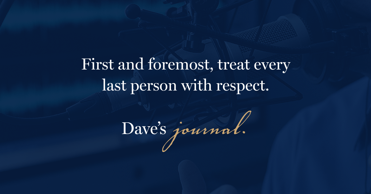 First and foremost, treat every last person with respect.