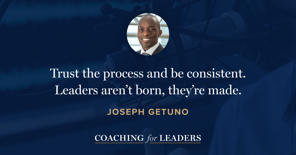 Trust the process and be consistent. Leaders aren't born, they're made.