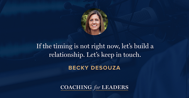 If the timing is not right now, let's build a relationship. Let's keep in touch.