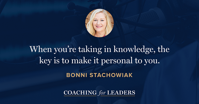 When you're taking in knowledge, the key is to make it personal to you.