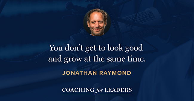 You don't get to look good and grow at the same time.