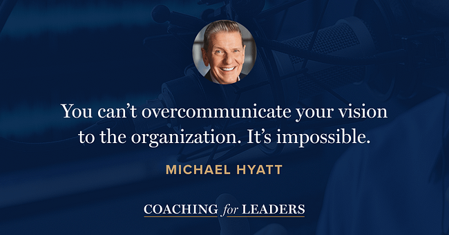 You can't overcommunicate your vision to the organization. It's impossible.