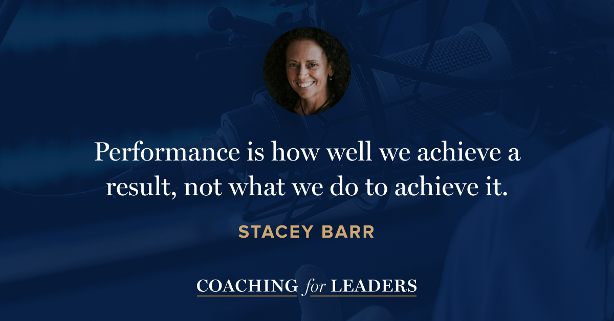 Performance is how well we achieve a result, not what we do to achieve it.