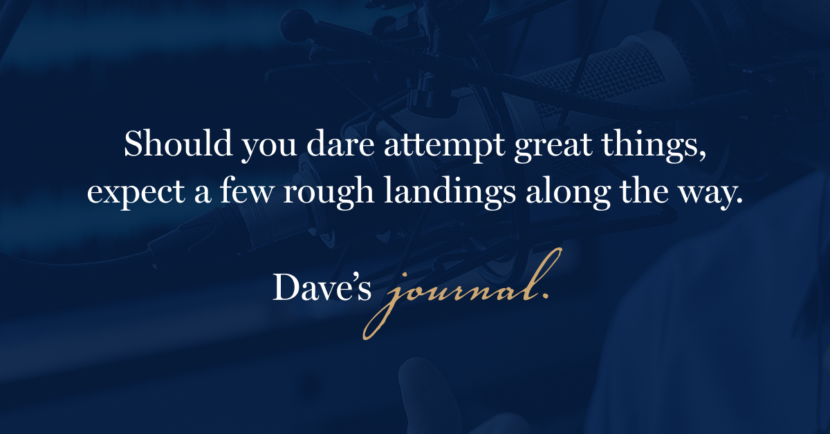 Should you dare attempt great things, expect a few rough landings along the way.