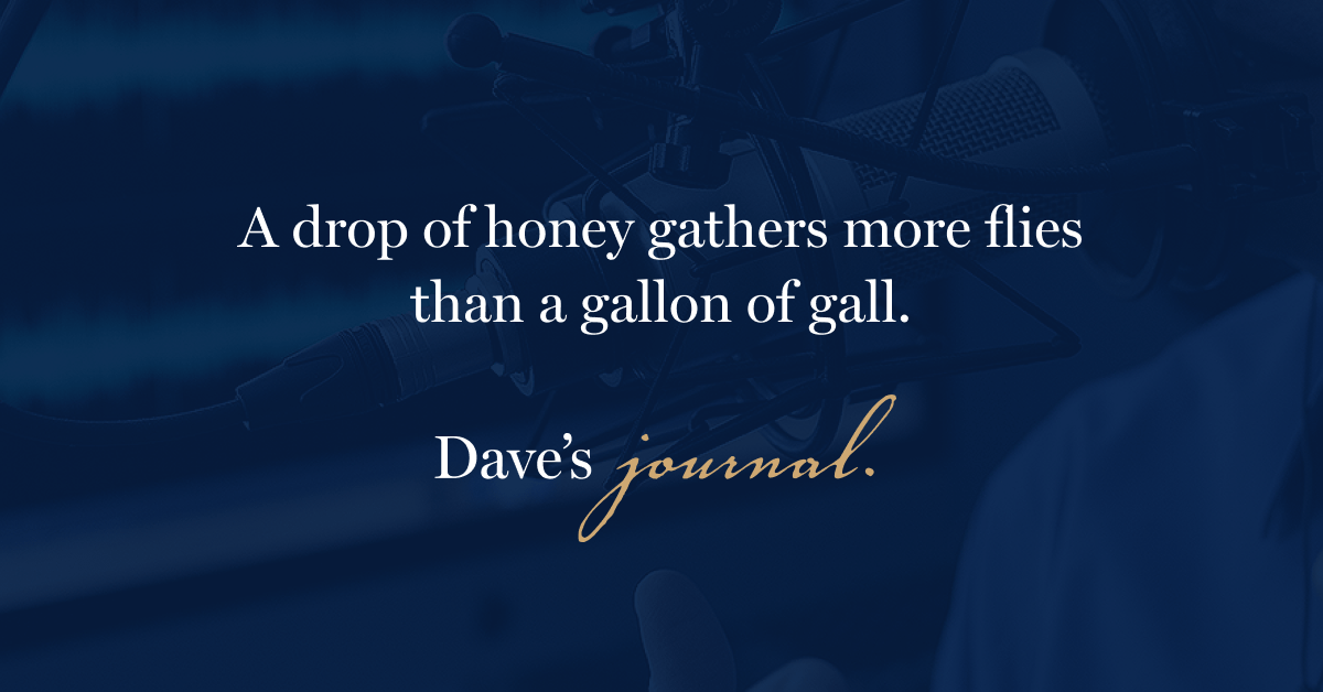A drop of honey gathers more flies than a gallon of gall.