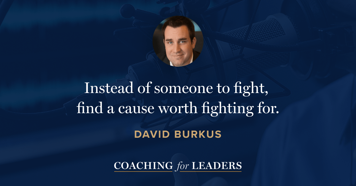 Instead of someone to fight, find a cause worth fighting for.