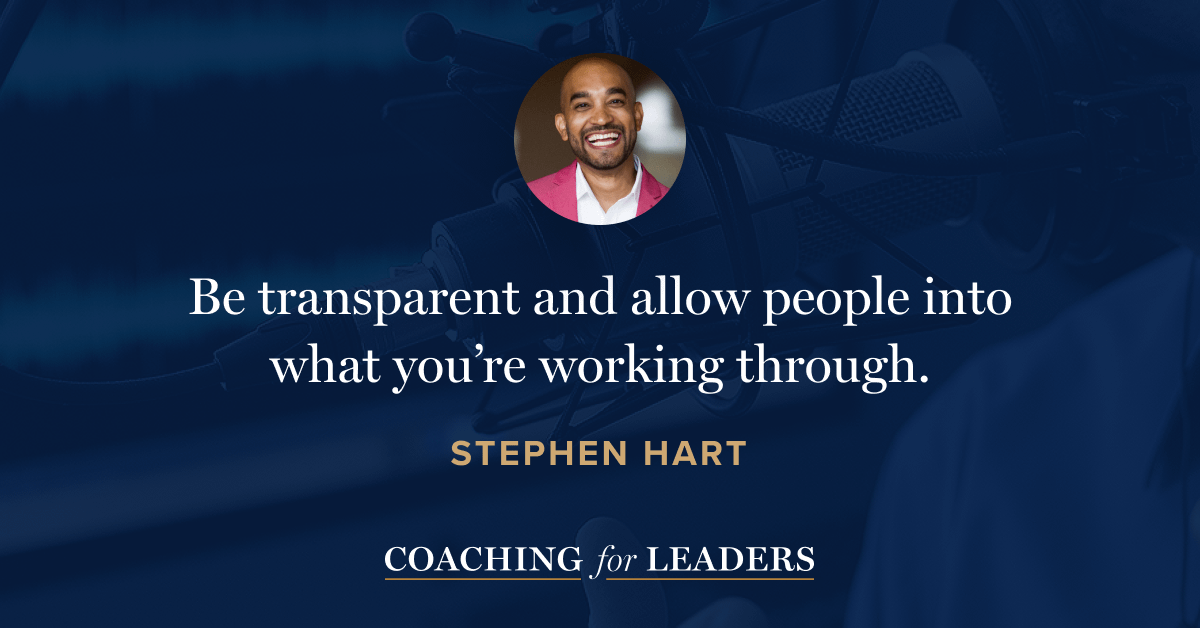 Be transparent and allow people into what you're working through.