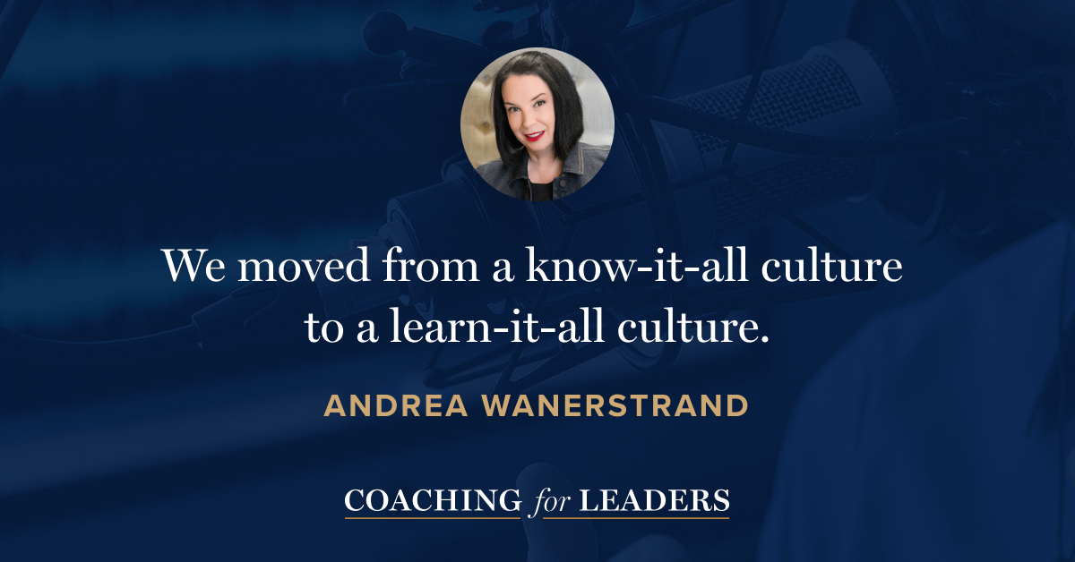 We moved from a know-it-all culture to a learn-it-all culture.
