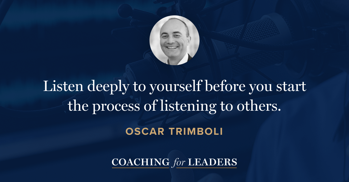 Listen deeply to yourself before you start the process of listening to others.