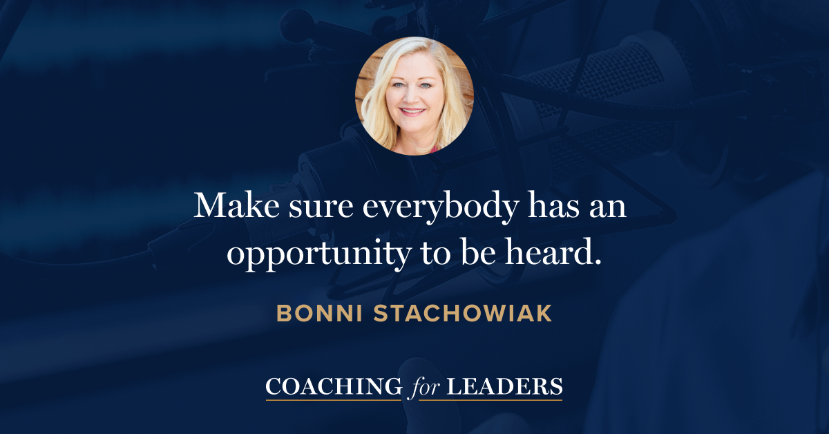 Make sure everybody has an opportunity to be heard.