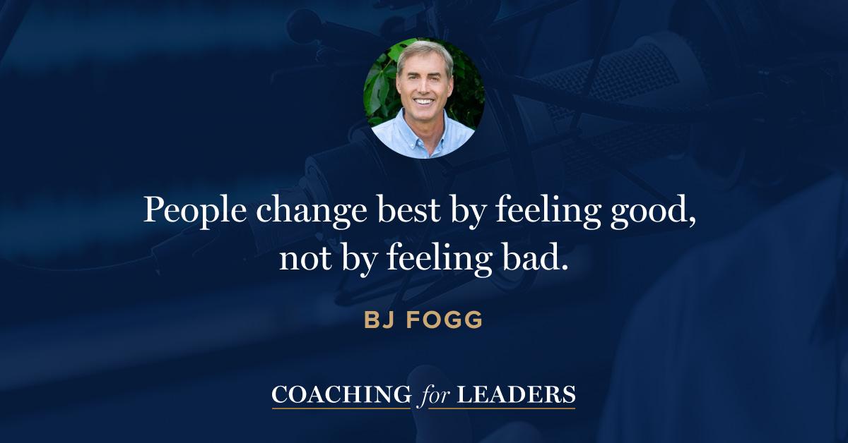 People change best by feeling good, not by feeling bad.