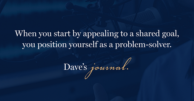 When you start by appealing to a shared goal, you position yourself as a problem-solver.