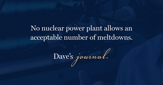 No nuclear power plant allows an acceptable number of meltdowns.