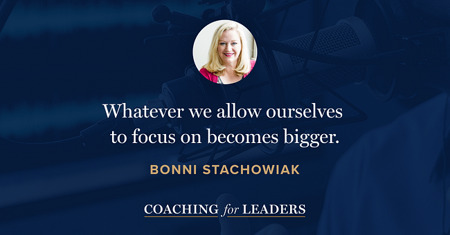Whatever we allow ourselves to focus on becomes bigger.