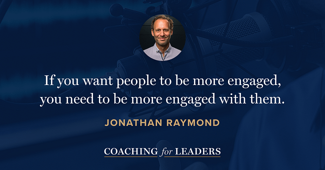 If you want people to be more engaged, you need to be more engaged with them.