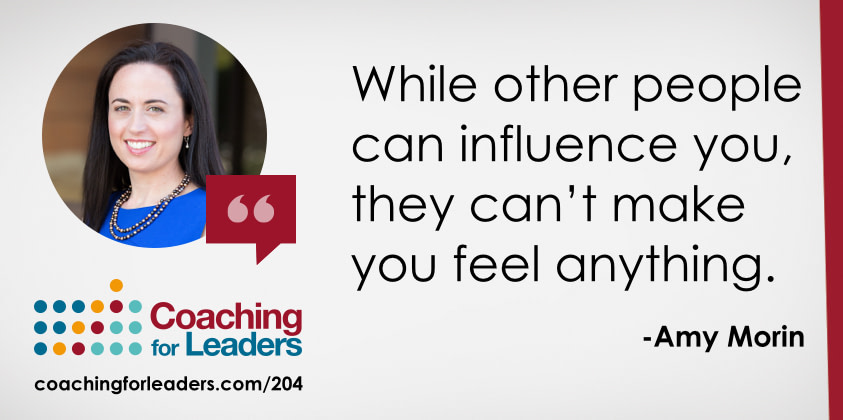 While other people can influence you, they can't make you feel anything.