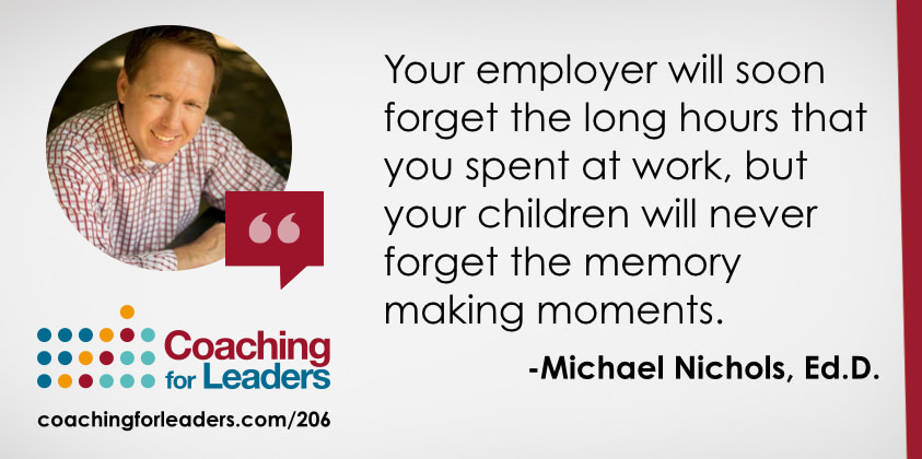 Your employer will soon forget the long hours that you spent at work, but your children will never forget the memory making moments.