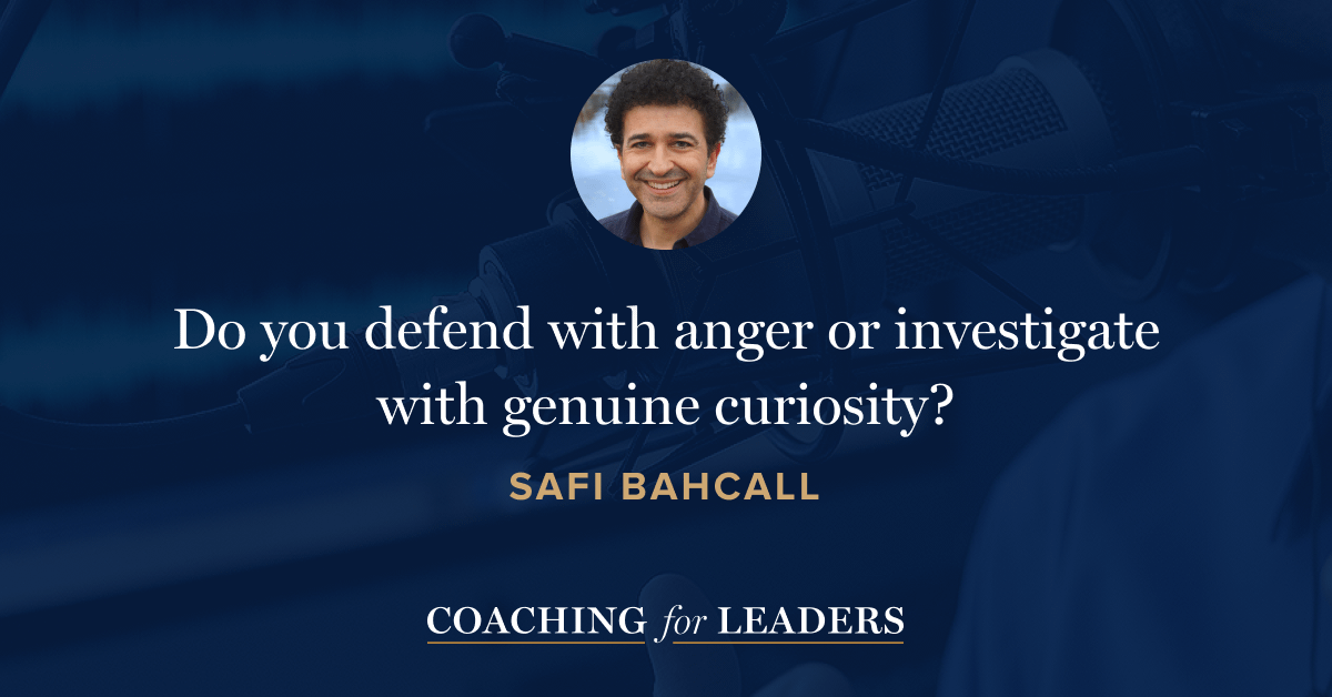 Do you defend with anger or investigate with genuine curiosity?
