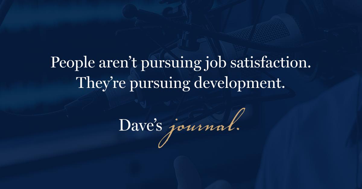 People aren't pursuing job satisfaction. They're pursuing development.