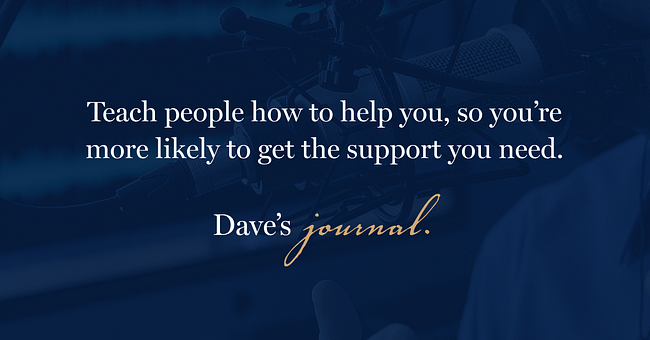 Teach people how to help you, so you're more likely to get the support you need.